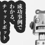 【チャットボット】9の成功事例で知るチャットボット活用!!