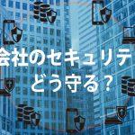 【情シス基礎知識】情シス不在の会社必見! 備えておくべきセキュリティ対策