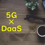 5Gの登場でDaaSは再燃するのか?