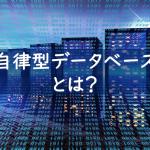 【トレンドウォッチ】情シス業務から運用が消えるのか!?自律型データベースってなに?